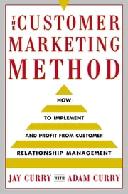 The Customer Marketing Method - How to Implement and Profit from Customer Relationship Management ebook by Adam Curry,Jay Curry