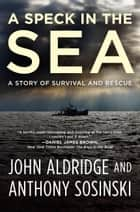 A Speck in the Sea - A Story of Survival and Rescue ebook by John Aldridge, Anthony Sosinski
