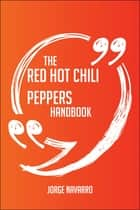 The Red Hot Chili Peppers Handbook - Everything You Need To Know About Red Hot Chili Peppers ebook by Jorge Navarro