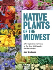 Native Plants of the Midwest - A Comprehensive Guide to the Best 500 Species for the Garden ebook by Alan Branhagen