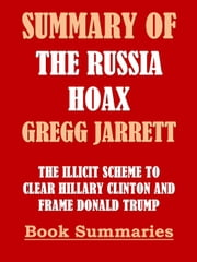 Summary of The Russia Hoax by Gregg Jarrett: The Illicit Scheme to Clear Hillary Clinton and Frame Donald Trump - Best Seller Book Sumaries, #4 eBook by Book Summaries