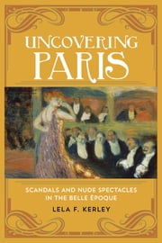 Uncovering Paris - Scandals and Nude Spectacles in the Belle Époque ebook by Lela F. Kerley