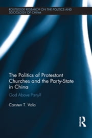 The Politics of Protestant Churches and the Party-State in China - God Above Party? ebook by Carsten T. Vala
