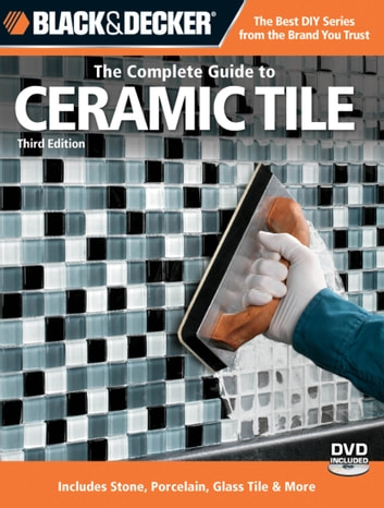 Black & Decker The Complete Guide to Ceramic Tile, Third Edition: Includes Stone, Porcelain, Glass Tile & More - Includes Stone, Porcelain, Glass Tile & More ebook by Carter Glass