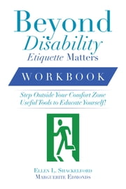 Beyond Disability Etiquette Matters - Step Outside Your Comfort Zone Useful Tools to Educate Yourself ebook by Ellen L. Shackelford