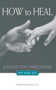 How to Heal - A Guide for Caregivers ebook by Jeff Kane