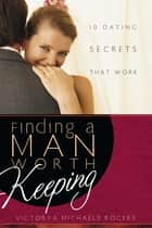 Finding A Man Worth Keeping - Dating Secrets that Work ebook by Victorya Michaels Rogers