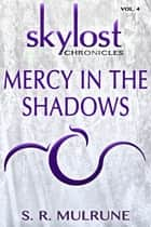 Skylost Chronicles, Vol. 4: Mercy in the Shadows ebook by S. R. Mulrune