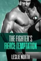 The Fighter's Fierce Temptation - The Burton Brothers Series, #1 ebook by Leslie North