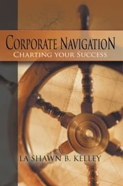 Corporate Navigation - Charting your Success ebook by La Shawn B. Kelley
