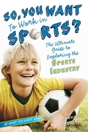 So, You Want to Work in Sports? - The Ultimate Guide to Exploring the Sports Industry ebook by Joanne Mattern