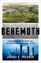 Behemoth: A History of the Factory and the Making of the Modern World ebook by Joshua B. Freeman