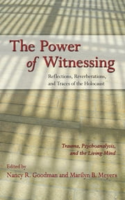 The Power of Witnessing - Reflections, Reverberations, and Traces of the Holocaust: Trauma, Psychoanalysis, and the Living Mind ebook by Nancy R. Goodman,Marilyn B. Meyers