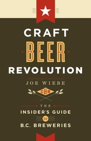 Craft Beer Revolution - The Insider's Guide to B.C. Breweries ebook by Joe Wiebe
