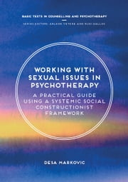 Working with Sexual Issues in Psychotherapy - A Practical Guide Using a Systemic Social Constructionist Framework ebook by Desa Markovic