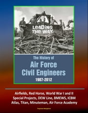 Leading The Way: The History of Air Force Civil Engineers, 1907-2012 - Airfields, Red Horse, World War I and II, Special Projects, DEW Line, BMEWS, ICBM, Atlas, Titan, Minuteman, Air Force Academy ebook by Progressive Management