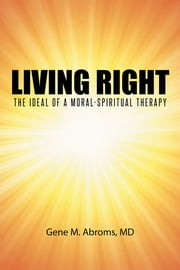 Living Right - The Ideal of a Moral-Spiritual Therapy ebook by Gene M. Abroms, MD