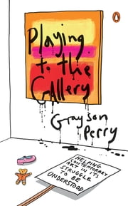 Playing to the Gallery - Helping Contemporary Art in Its Struggle to Be Understood ebook by Grayson Perry