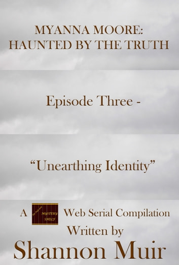 "Myanna Moore: Haunted by the Truth Episode Three - ""Unearthing Identity"" ebook by Shannon Muir"
