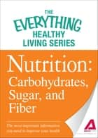Nutrition: Carbohydrates, Sugar, and Fiber: The most important information you need to improve your health ebook by Adams Media