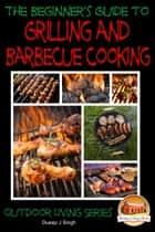 A Beginner's Guide to Grilling and Barbecue Cooking ebook by Dueep J. Singh