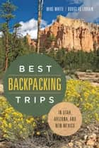 Best Backpacking Trips in Utah, Arizona, and New Mexico ebook by Mike White,Douglas Lorain