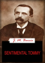 Sentimental Tommy - THE STORY OF HIS BOYHOOD ebook by J. M. BARRIE