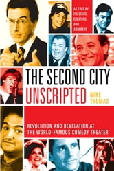 The Second City Unscripted - Revolution and Revelation at the World-Famous Comedy Theater ebook by Mike Thomas