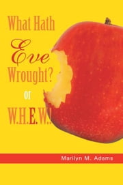 What Hath Eve Wrought? or W.H.E.W.! ebook by Marilyn M. Adams