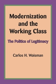 Modernization and the Working Class - The Politics of Legitimacy ebook by Carlos H. Waisman