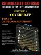 CRIMINALITY EXPOSED COLOMBO HILTON HOTEL CONSTRUCTION PERVERSELY `COVERED-UP' - FRAUD ON SRI LANKA GOVERNMENT VOLUME II ebook by Nihal Sri Ameresekere