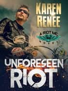 Unforeseen Riot (Riot MC Series #1) ebook by Karen Renee
