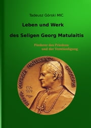 Leben und Werk des seligen Georg Matulaitis - Förderer des Friedens und der Verständigung ebook by Kobo.Web.Store.Products.Fields.ContributorFieldViewModel