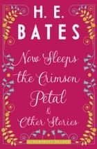 Now Sleeps the Crimson Petal and Other Stories ebook by H.E. Bates