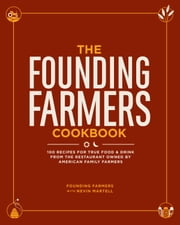 The Founding Farmers Cookbook - 100 Recipes for True Food & Drink from the Restaurant Owned by American Family Farmers ebook by Founding Farmers,Nevin Martell