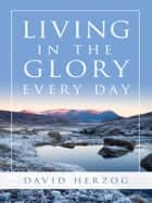 Living in the Glory Every Day ebook by David Herzog