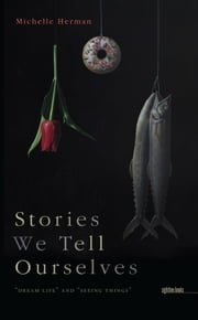 "Stories We Tell Ourselves - ""Dream Life"" and ""Seeing Things"" ebook by Michelle Herman"