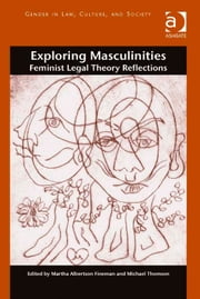 Exploring Masculinities - Feminist Legal Theory Reflections ebook by Professor Martha Albertson Fineman