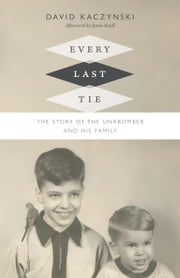 Every Last Tie - The Story of the Unabomber and His Family ebook by David Kaczynski,James Knoll IV