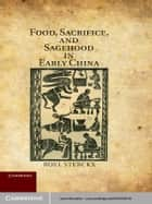 Food, Sacrifice, and Sagehood in Early China ebook by Roel Sterckx