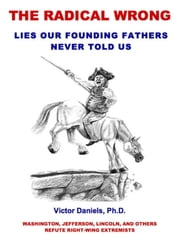 The Radical Wrong: Lies Our Founding Fathers Never Told Us - Washington, Jefferson, Lincoln, and Others Refute Right-Wing Extremists ebook by Victor Daniels, Ph.D.