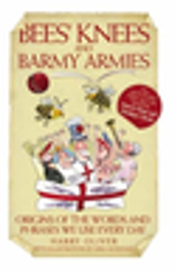 Bees Knees and Barmy Armies - Origins of the Words and Phrases we Use Every Day eBook by Harry Oliver