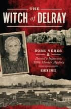 The Witch of Delray - Rose Veres & Detroit's Infamous 1930s Murder Mystery ebook by Karen Dybis