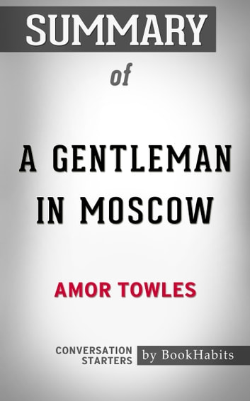 Summary of A Gentleman in Moscow by Amor Towles | Conversation Starters eBook by Book Habits