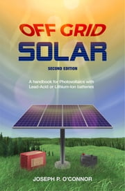 Off Grid Solar - A handbook for Photovoltaics with Lead-Acid or Lithium-Ion batteries ebook by Joseph P O'Connor