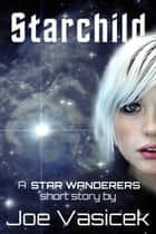 Starchild - A Star Wanderers Short Story ebook by Joe Vasicek