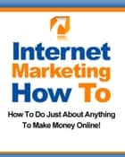 Internet Marketing How To - How to Do Just About Anything to Make Money Online! ebook by Thrivelearning Institute Library