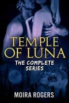Temple of Luna: The Complete Series Bundle - Temple of Luna, #5 ebook by Moira Rogers