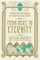 From Here to Eternity: Traveling the World to Find the Good Death ebook by Caitlin Doughty, Landis Blair