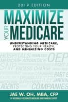 Maximize Your Medicare (2019 Edition) - Understanding Medicare, Protecting Your Health, and Minimizing Costs ebook by Jae Oh